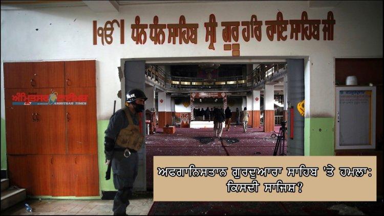 ਅਫਗਾਨਿਸਤਾਨ: ਗੁਰਦੁਆਰਾ ਸਾਹਿਬ 'ਤੇ ਹਮਲੇ ਪਿੱਛੇ ਕਿਸਦੀ ਸਾਜਿਸ਼?